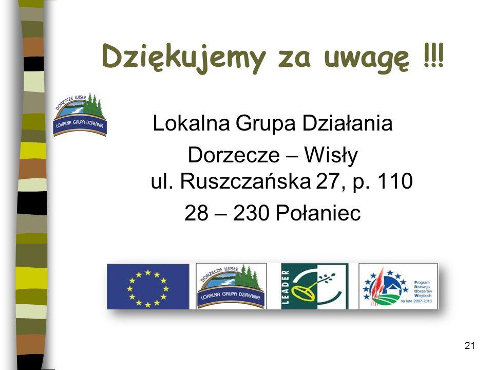 Dziękujemy za uwagę !!! Lokalna Grupa Działania Dorzecze – Wisły ul. Ruszczańska 27, p. 110 28 – 230 Połaniec 21