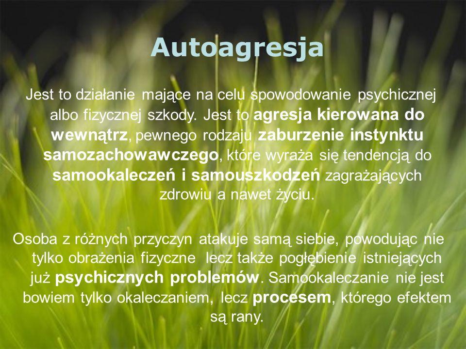Autoagresja Jest to działanie mające na celu spowodowanie psychicznej albo fizycznej szkody. Jest to agresja kierowana do wewnątrz, pewnego rodzaju za