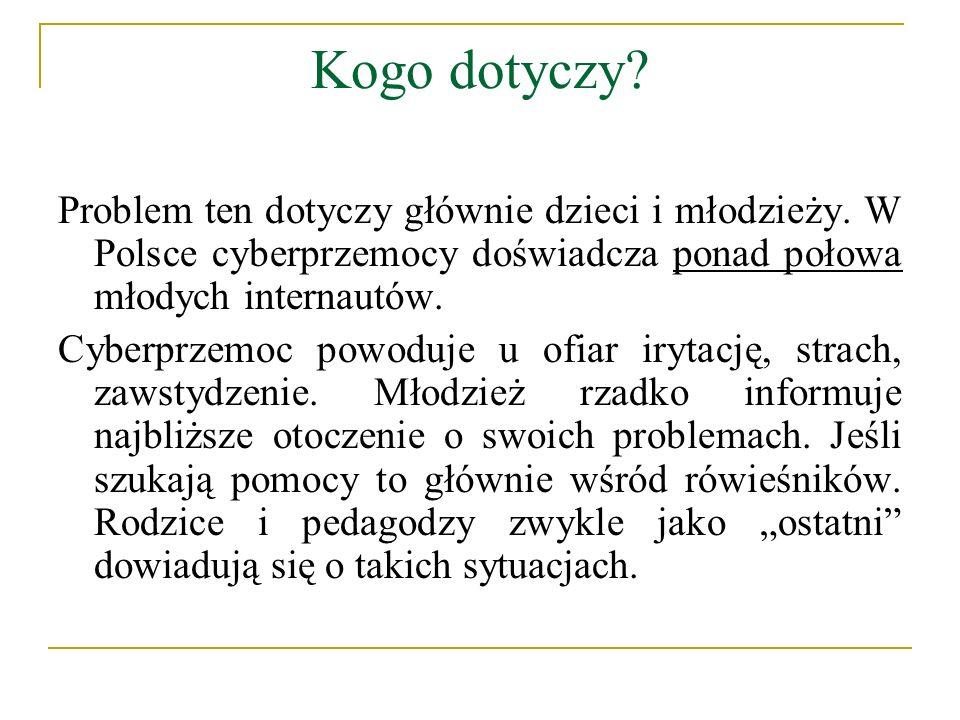 Kogo dotyczy? Problem ten dotyczy głównie dzieci i młodzieży. W Polsce cyberprzemocy doświadcza ponad połowa młodych internautów. Cyberprzemoc powoduj