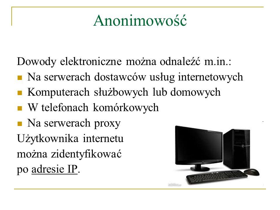 Anonimowość Dowody elektroniczne można odnaleźć m.in.: Na serwerach dostawców usług internetowych Komputerach służbowych lub domowych W telefonach kom