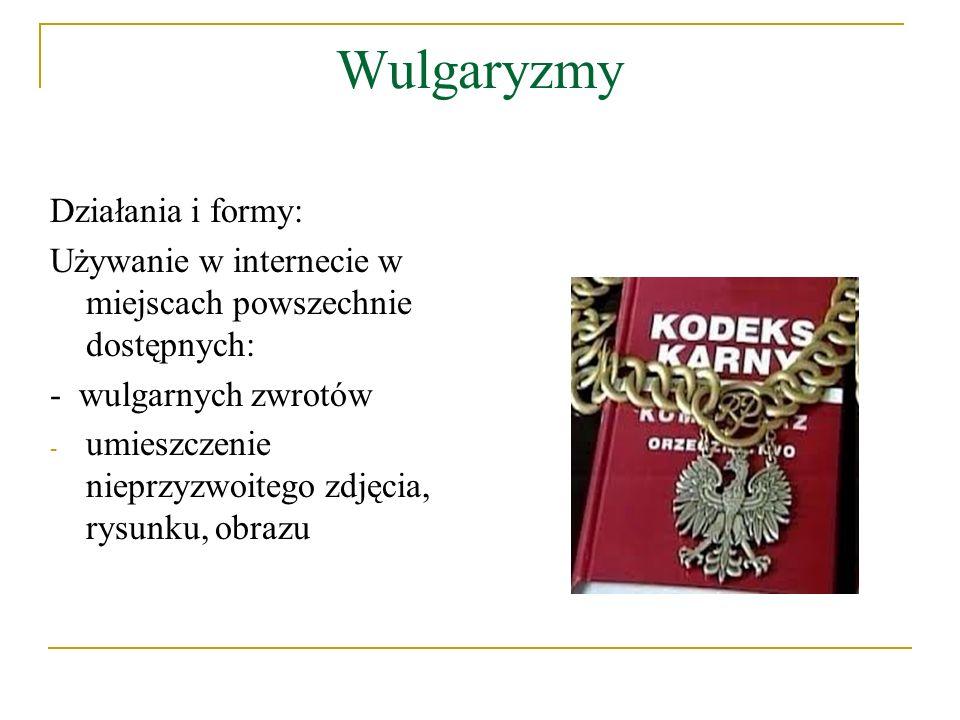 Wulgaryzmy Działania i formy: Używanie w internecie w miejscach powszechnie dostępnych: - wulgarnych zwrotów - umieszczenie nieprzyzwoitego zdjęcia, r