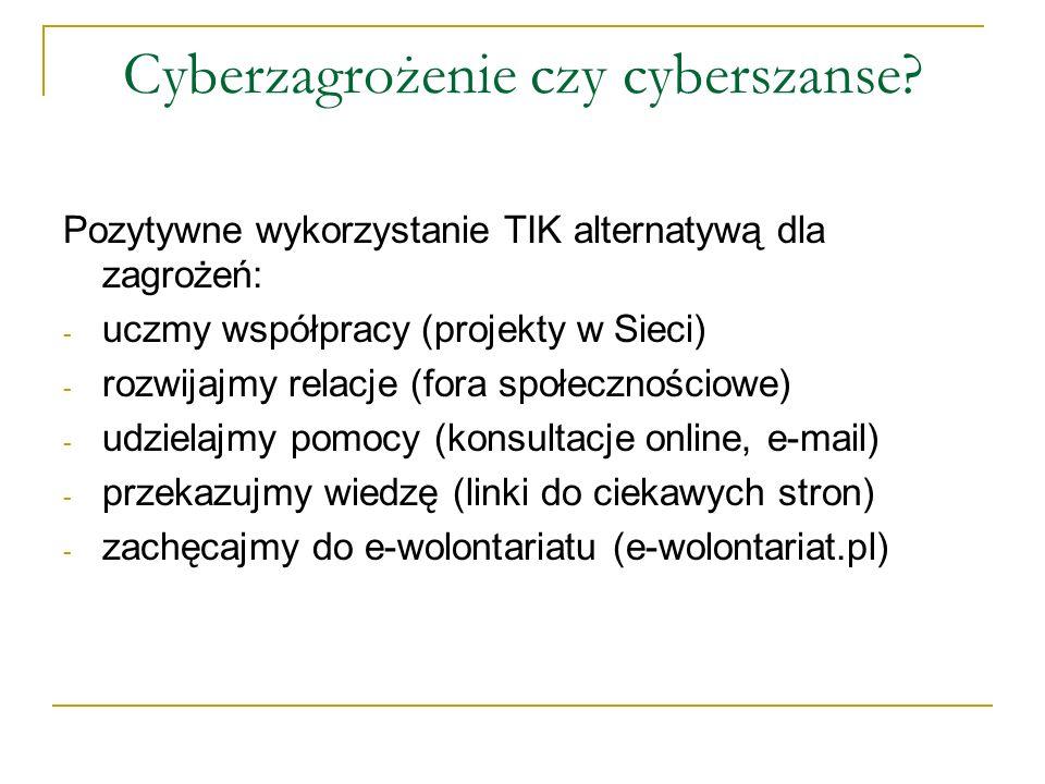 Cyberzagrożenie czy cyberszanse? Pozytywne wykorzystanie TIK alternatywą dla zagrożeń: - uczmy współpracy (projekty w Sieci) - rozwijajmy relacje (for
