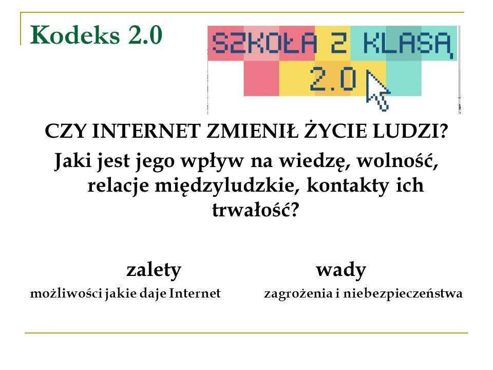 Kodeks 2.0 CZY INTERNET ZMIENIŁ ŻYCIE LUDZI? Jaki jest jego wpływ na wiedzę, wolność, relacje międzyludzkie, kontakty ich trwałość? zalety wady możliw