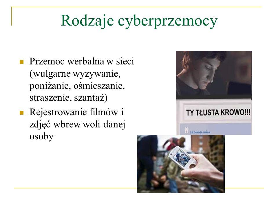 Rodzaje cyberprzemocy Przemoc werbalna w sieci (wulgarne wyzywanie, poniżanie, ośmieszanie, straszenie, szantaż) Rejestrowanie filmów i zdjęć wbrew wo