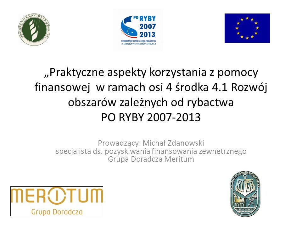 Praktyczne aspekty korzystania z pomocy finansowej w ramach osi 4 środka 4.1 Rozwój obszarów zależnych od rybactwa PO RYBY 2007-2013 Prowadzący: Michał Zdanowski specjalista ds.