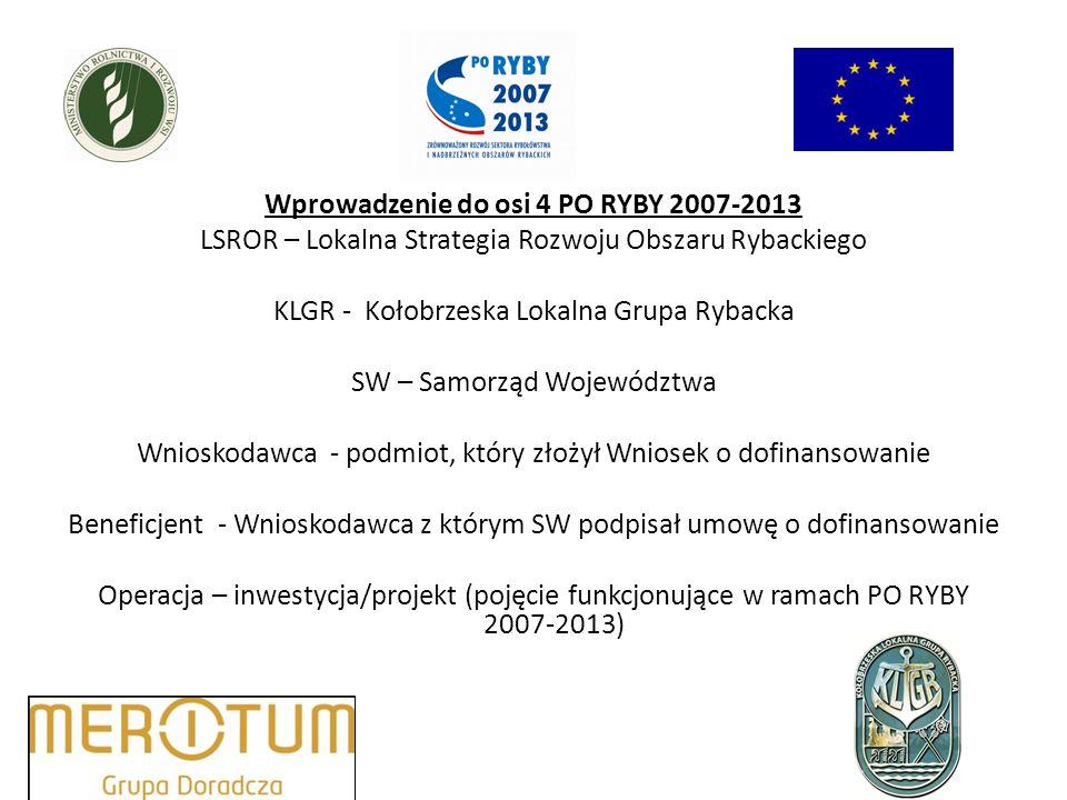 Wprowadzenie do osi 4 PO RYBY 2007-2013 LSROR – Lokalna Strategia Rozwoju Obszaru Rybackiego KLGR - Kołobrzeska Lokalna Grupa Rybacka SW – Samorząd Województwa Wnioskodawca - podmiot, który złożył Wniosek o dofinansowanie Beneficjent - Wnioskodawca z którym SW podpisał umowę o dofinansowanie Operacja – inwestycja/projekt (pojęcie funkcjonujące w ramach PO RYBY 2007-2013)