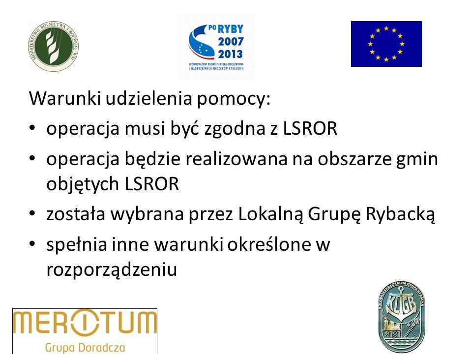 Warunki udzielenia pomocy: operacja musi być zgodna z LSROR operacja będzie realizowana na obszarze gmin objętych LSROR została wybrana przez Lokalną Grupę Rybacką spełnia inne warunki określone w rozporządzeniu