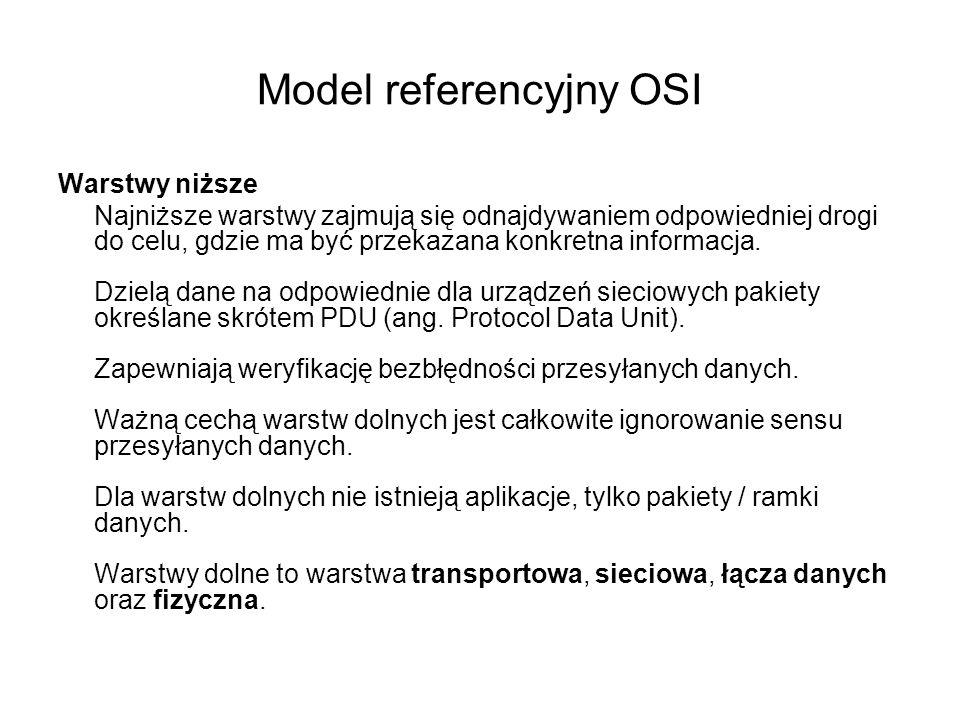 Model referencyjny OSI Warstwy niższe Najniższe warstwy zajmują się odnajdywaniem odpowiedniej drogi do celu, gdzie ma być przekazana konkretna inform