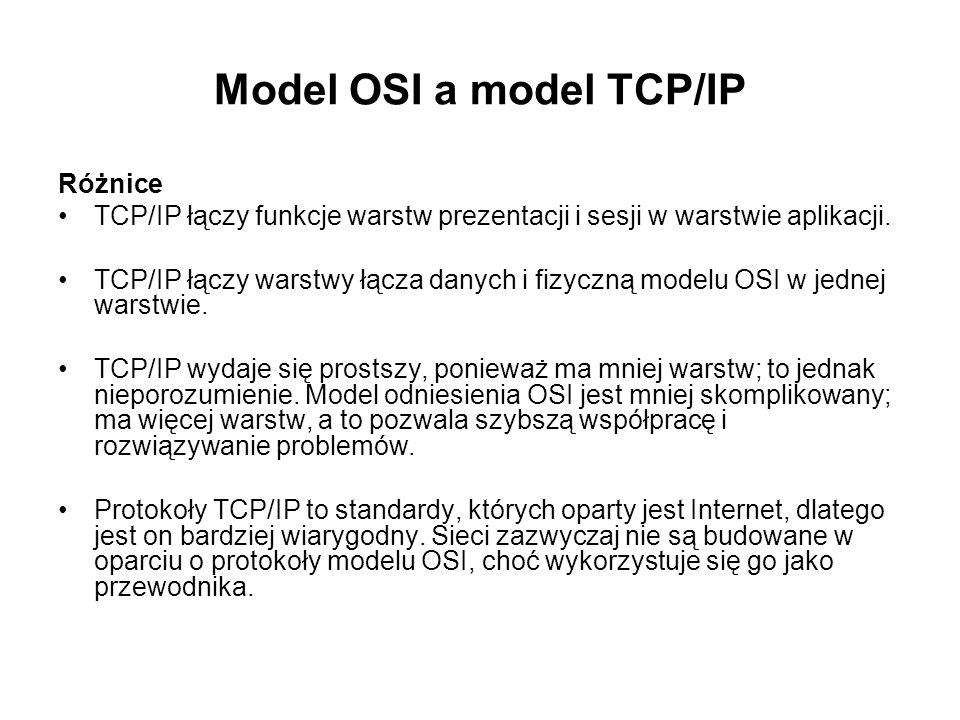 Model OSI a model TCP/IP Różnice TCP/IP łączy funkcje warstw prezentacji i sesji w warstwie aplikacji. TCP/IP łączy warstwy łącza danych i fizyczną mo