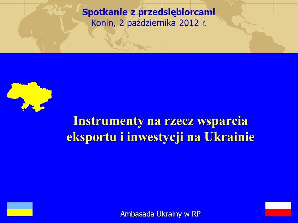 Instrumenty na rzecz wsparcia eksportu i inwestycji na Ukrainie Ambasada Ukrainy w RP Spotkanie z przedsiębiorcami Konin, 2 października 2012 r.