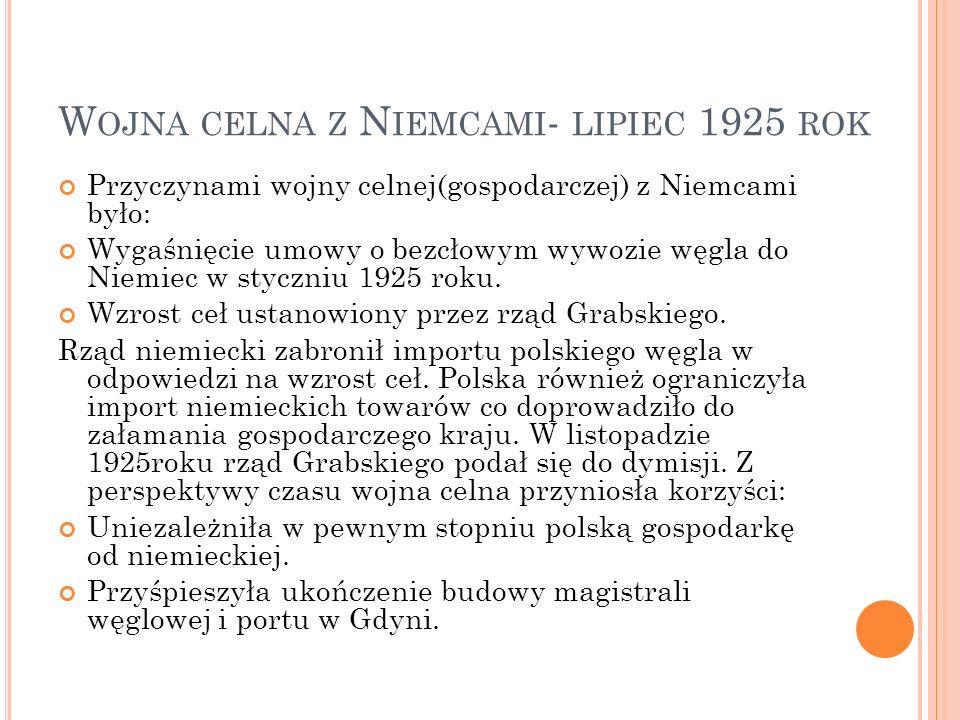 W OJNA CELNA Z N IEMCAMI - LIPIEC 1925 ROK Przyczynami wojny celnej(gospodarczej) z Niemcami było: Wygaśnięcie umowy o bezcłowym wywozie węgla do Niemiec w styczniu 1925 roku.