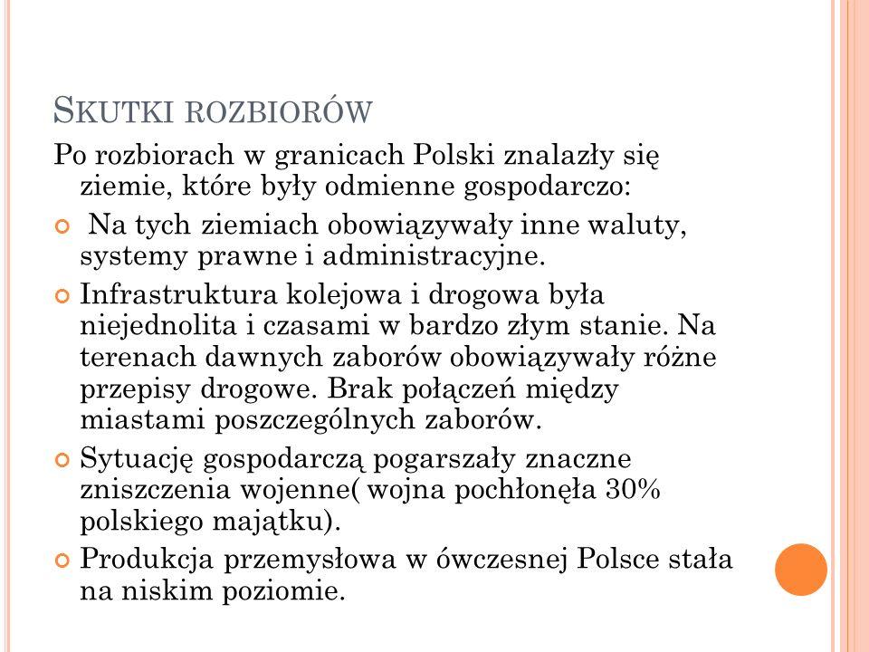 S KUTKI ROZBIORÓW Po rozbiorach w granicach Polski znalazły się ziemie, które były odmienne gospodarczo: Na tych ziemiach obowiązywały inne waluty, systemy prawne i administracyjne.
