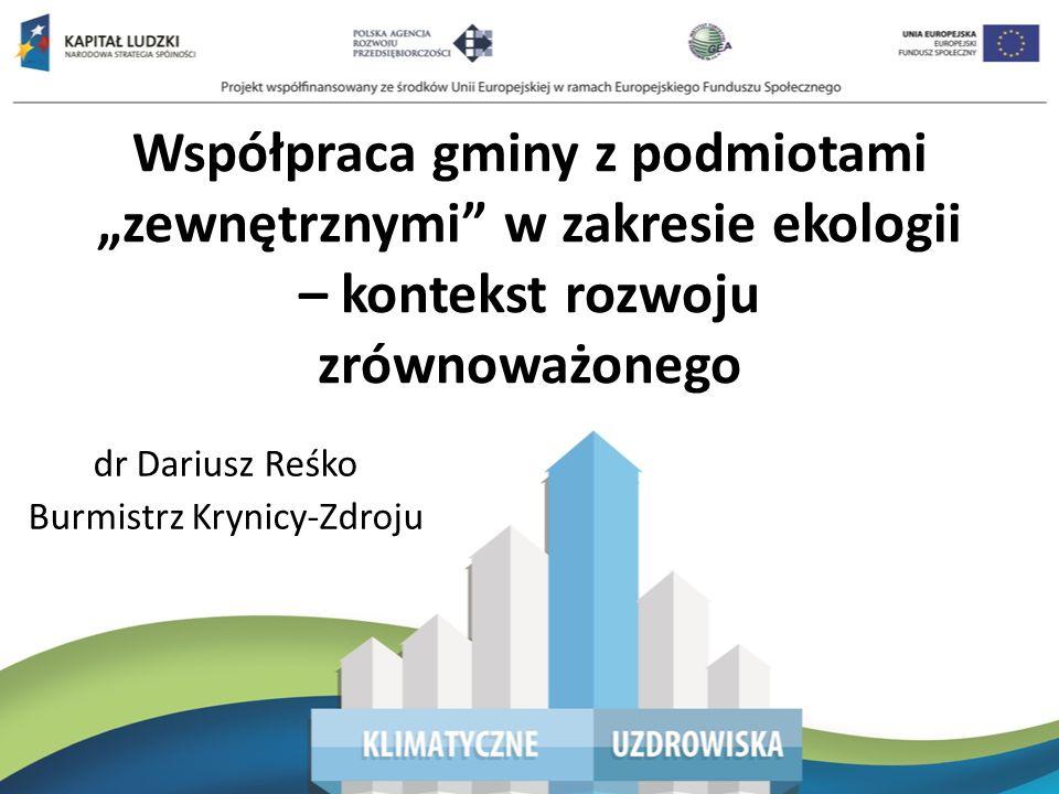 Współpraca gminy z podmiotami zewnętrznymi w zakresie ekologii – kontekst rozwoju zrównoważonego dr Dariusz Reśko Burmistrz Krynicy-Zdroju