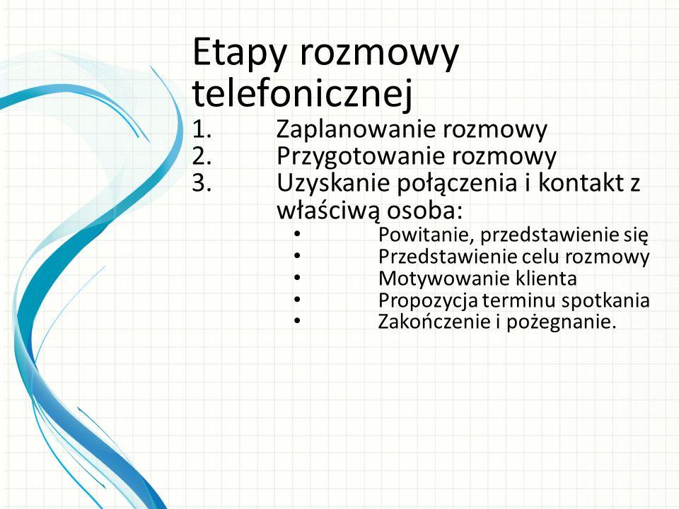 Etapy rozmowy telefonicznej 1.Zaplanowanie rozmowy 2.Przygotowanie rozmowy 3.Uzyskanie połączenia i kontakt z właściwą osoba: Powitanie, przedstawieni