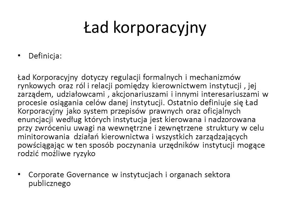 Ład korporacyjny Definicja: Ład Korporacyjny dotyczy regulacji formalnych i mechanizmów rynkowych oraz ról i relacji pomiędzy kierownictwem instytucji