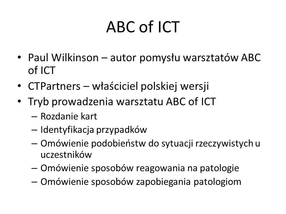 ABC of ICT Paul Wilkinson – autor pomysłu warsztatów ABC of ICT CTPartners – właściciel polskiej wersji Tryb prowadzenia warsztatu ABC of ICT – Rozdanie kart – Identyfikacja przypadków – Omówienie podobieństw do sytuacji rzeczywistych u uczestników – Omówienie sposobów reagowania na patologie – Omówienie sposobów zapobiegania patologiom