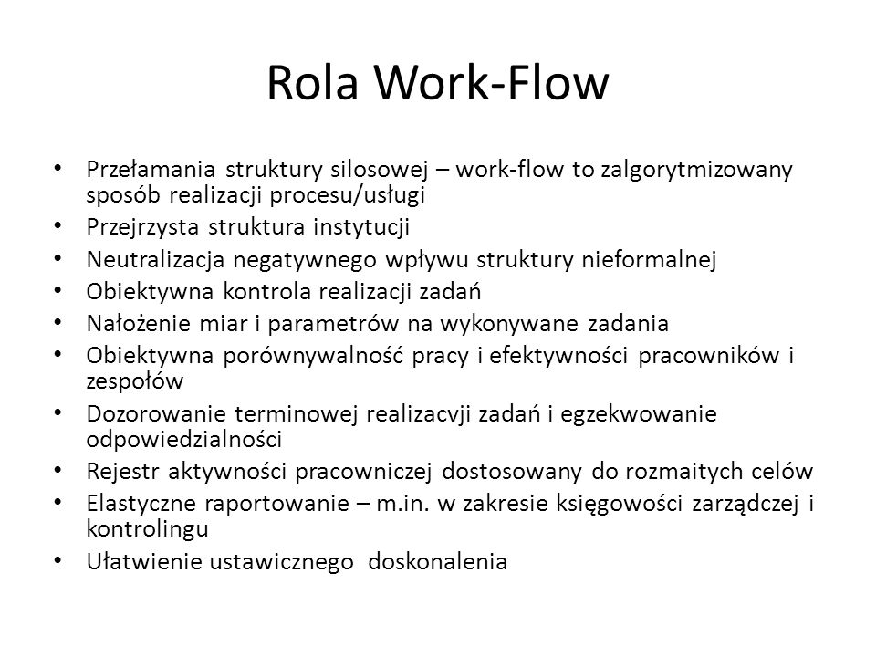 Rola Work-Flow Przełamania struktury silosowej – work-flow to zalgorytmizowany sposób realizacji procesu/usługi Przejrzysta struktura instytucji Neutralizacja negatywnego wpływu struktury nieformalnej Obiektywna kontrola realizacji zadań Nałożenie miar i parametrów na wykonywane zadania Obiektywna porównywalność pracy i efektywności pracowników i zespołów Dozorowanie terminowej realizacvji zadań i egzekwowanie odpowiedzialności Rejestr aktywności pracowniczej dostosowany do rozmaitych celów Elastyczne raportowanie – m.in.