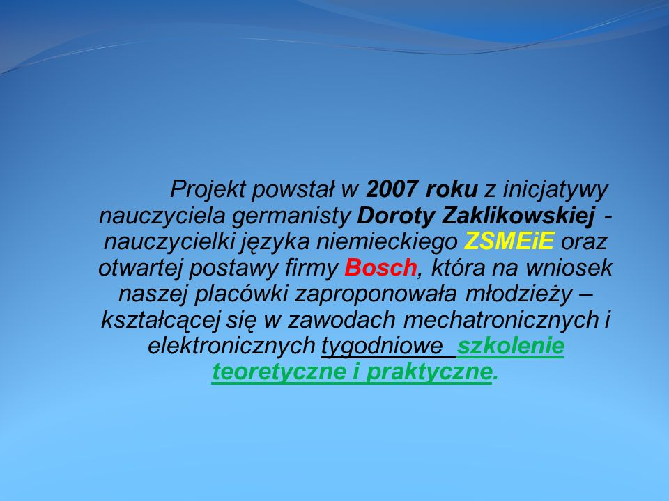 Projekt powstał w 2007 roku z inicjatywy nauczyciela germanisty Doroty Zaklikowskiej - nauczycielki języka niemieckiego ZSMEiE oraz otwartej postawy firmy Bosch, która na wniosek naszej placówki zaproponowała młodzieży – kształcącej się w zawodach mechatronicznych i elektronicznych tygodniowe szkolenie teoretyczne i praktyczne.