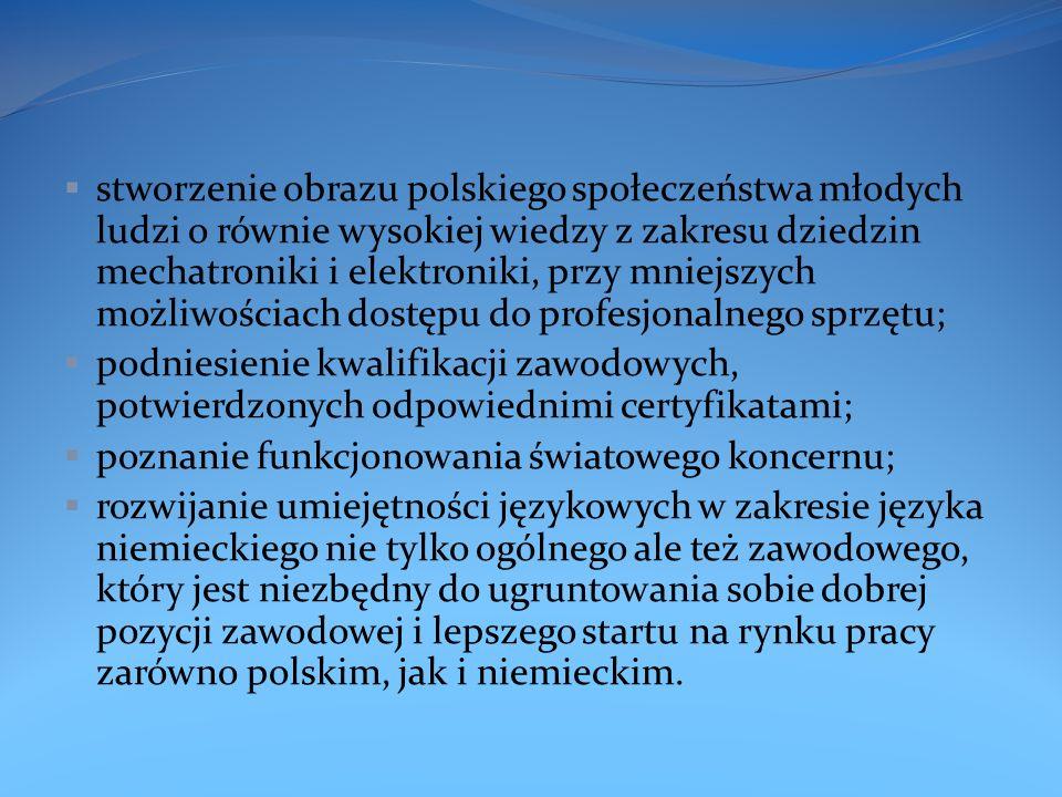 stworzenie obrazu polskiego społeczeństwa młodych ludzi o równie wysokiej wiedzy z zakresu dziedzin mechatroniki i elektroniki, przy mniejszych możliwościach dostępu do profesjonalnego sprzętu; podniesienie kwalifikacji zawodowych, potwierdzonych odpowiednimi certyfikatami; poznanie funkcjonowania światowego koncernu; rozwijanie umiejętności językowych w zakresie języka niemieckiego nie tylko ogólnego ale też zawodowego, który jest niezbędny do ugruntowania sobie dobrej pozycji zawodowej i lepszego startu na rynku pracy zarówno polskim, jak i niemieckim.