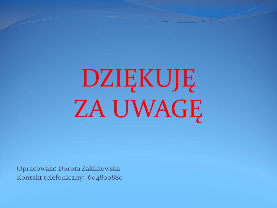 DZIĘKUJĘ ZA UWAGĘ Opracowała: Dorota Zaklikowska Kontakt telefoniczny: 604800880