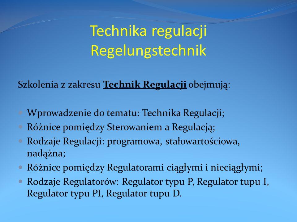 Technika regulacji Regelungstechnik Szkolenia z zakresu Technik Regulacji obejmują: Wprowadzenie do tematu: Technika Regulacji; Różnice pomiędzy Sterowaniem a Regulacją; Rodzaje Regulacji: programowa, stałowartościowa, nadążna; Różnice pomiędzy Regulatorami ciągłymi i nieciągłymi; Rodzaje Regulatorów: Regulator typu P, Regulator tupu I, Regulator typu PI, Regulator tupu D.