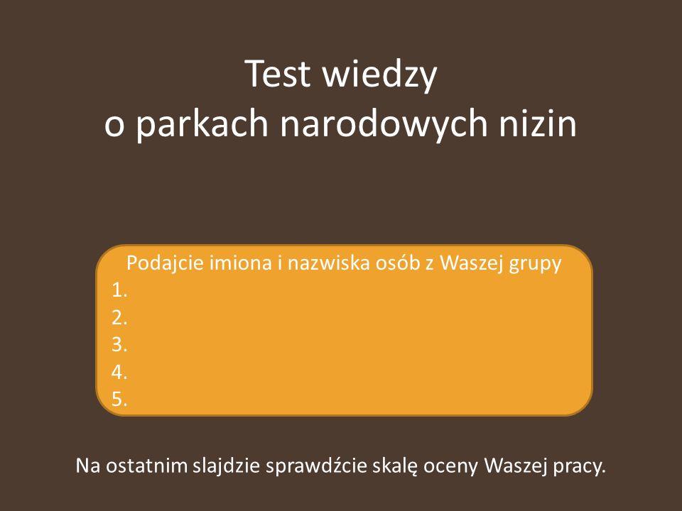 Test wiedzy o parkach narodowych nizin Podajcie imiona i nazwiska osób z Waszej grupy 1. 2. 3. 4. 5. Na ostatnim slajdzie sprawdźcie skalę oceny Wasze