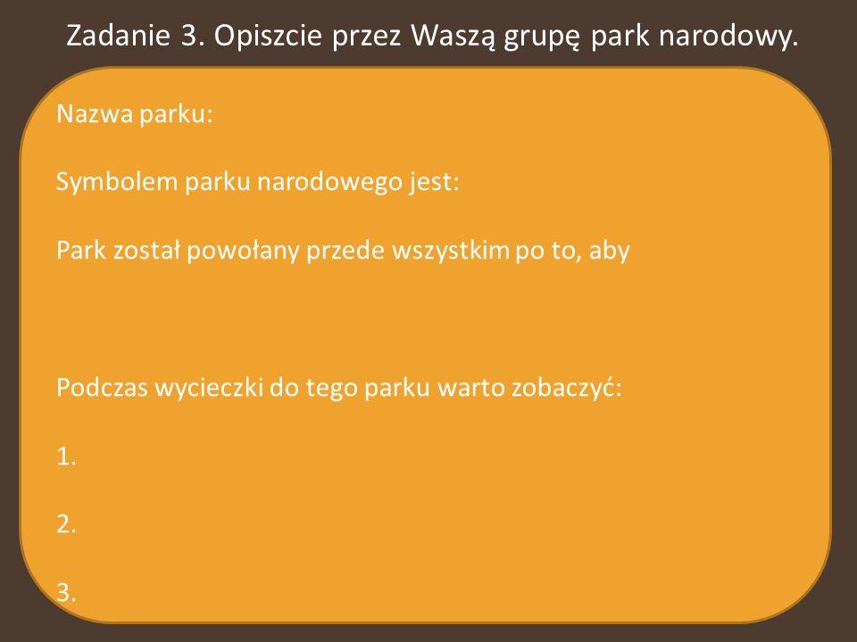 Zadanie 3. Opiszcie przez Waszą grupę park narodowy. Nazwa parku: Symbolem parku narodowego jest: Park został powołany przede wszystkim po to, aby Pod