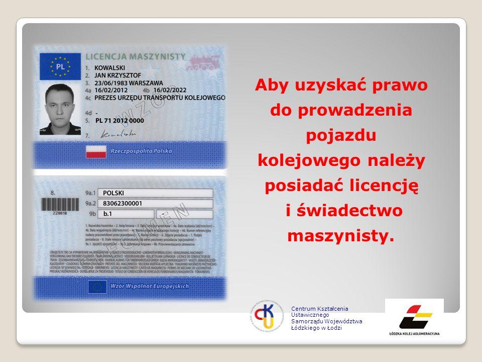 Aby uzyskać prawo do prowadzenia pojazdu kolejowego należy posiadać licencję i świadectwo maszynisty. Centrum Kształcenia Ustawicznego Samorządu Wojew