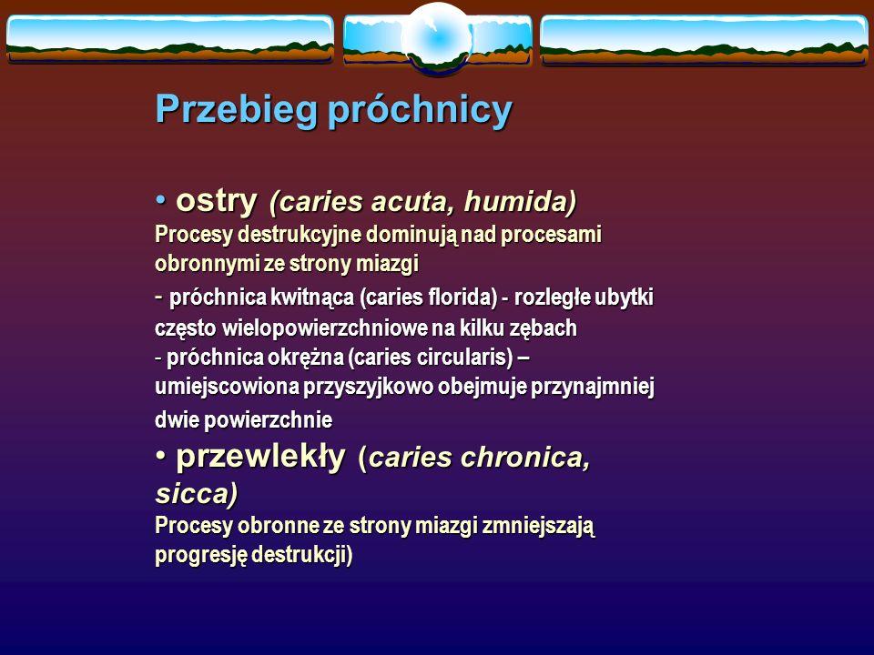 Przebieg próchnicy ostry (caries acuta, humida) ostry (caries acuta, humida) Procesy destrukcyjne dominują nad procesami obronnymi ze strony miazgi - próchnica kwitnąca (caries florida) - rozległe ubytki często wielopowierzchniowe na kilku zębach - próchnica okrężna (caries circularis) – umiejscowiona przyszyjkowo obejmuje przynajmniej dwie powierzchnie przewlekły (caries chronica, sicca) przewlekły (caries chronica, sicca) Procesy obronne ze strony miazgi zmniejszają progresję destrukcji)