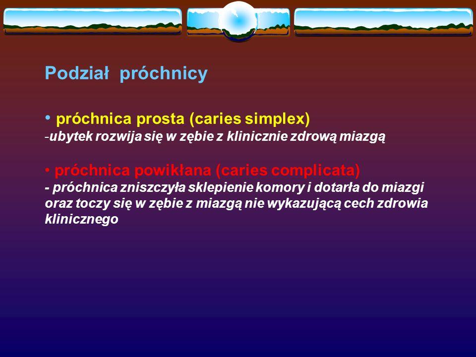 Podział próchnicy próchnica prosta (caries simplex) -ubytek rozwija się w zębie z klinicznie zdrową miazgą próchnica powikłana (caries complicata) - próchnica zniszczyła sklepienie komory i dotarła do miazgi oraz toczy się w zębie z miazgą nie wykazującą cech zdrowia klinicznego