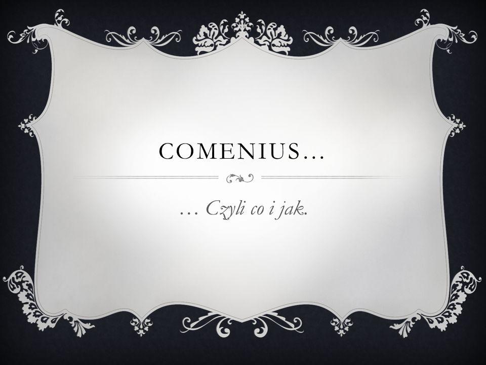 COMENIUS… … Czyli co i jak.