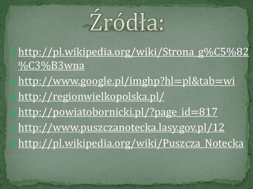 http://pl.wikipedia.org/wiki/Strona_g%C5%82 %C3%B3wna http://pl.wikipedia.org/wiki/Strona_g%C5%82 %C3%B3wna http://www.google.pl/imghp?hl=pl&tab=wi http://regionwielkopolska.pl/ http://powiatobornicki.pl/?page_id=817 http://www.puszczanotecka.lasy.gov.pl/12 http://pl.wikipedia.org/wiki/Puszcza_Notecka