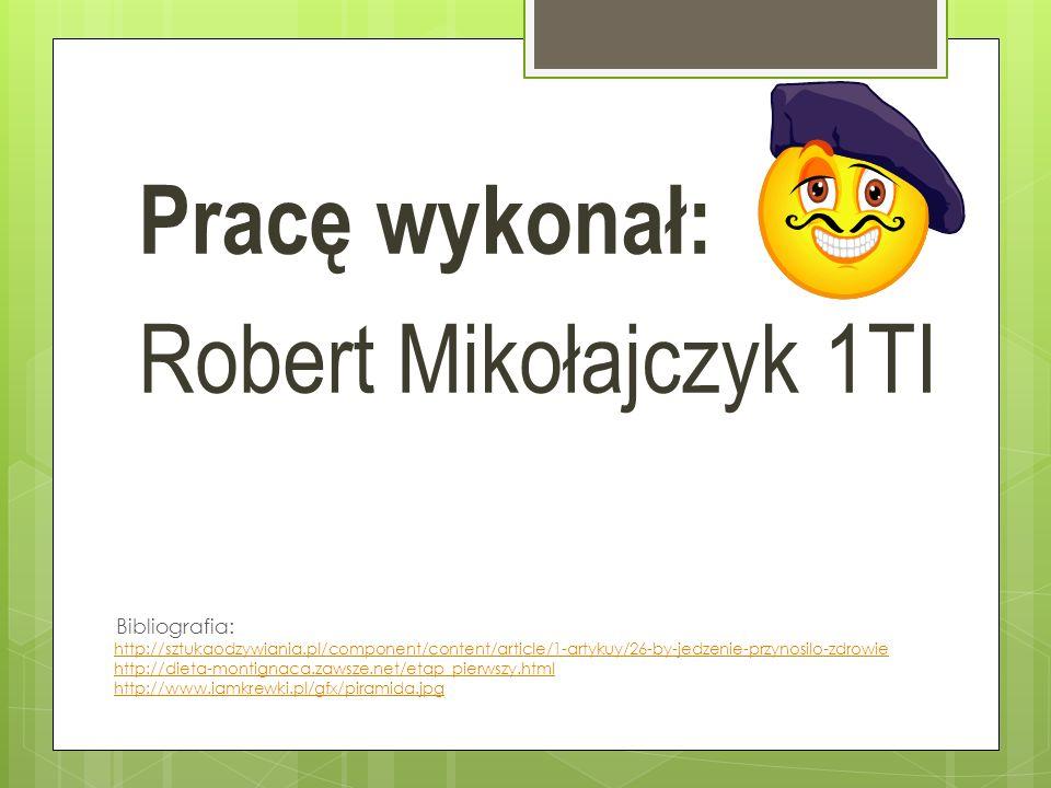 Pracę wykonał: Robert Mikołajczyk 1TI http://sztukaodzywiania.pl/component/content/article/1-artykuy/26-by-jedzenie-przynosilo-zdrowie http://dieta-montignaca.zawsze.net/etap_pierwszy.html http://www.iamkrewki.pl/gfx/piramida.jpg Bibliografia: