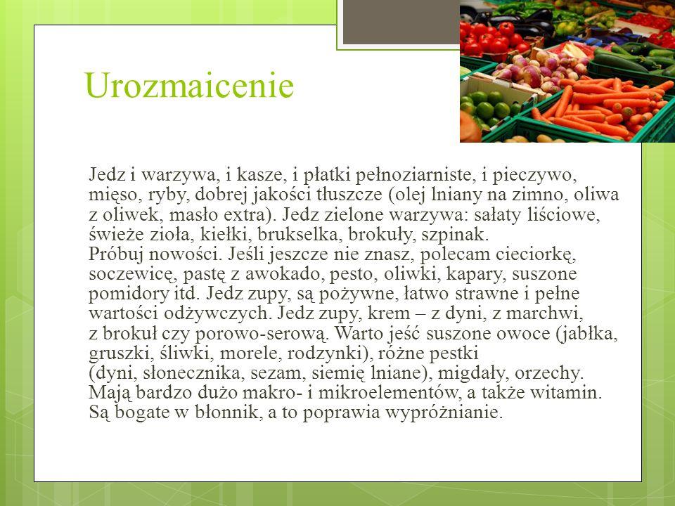 Urozmaicenie Jedz i warzywa, i kasze, i płatki pełnoziarniste, i pieczywo, mięso, ryby, dobrej jakości tłuszcze (olej lniany na zimno, oliwa z oliwek, masło extra).