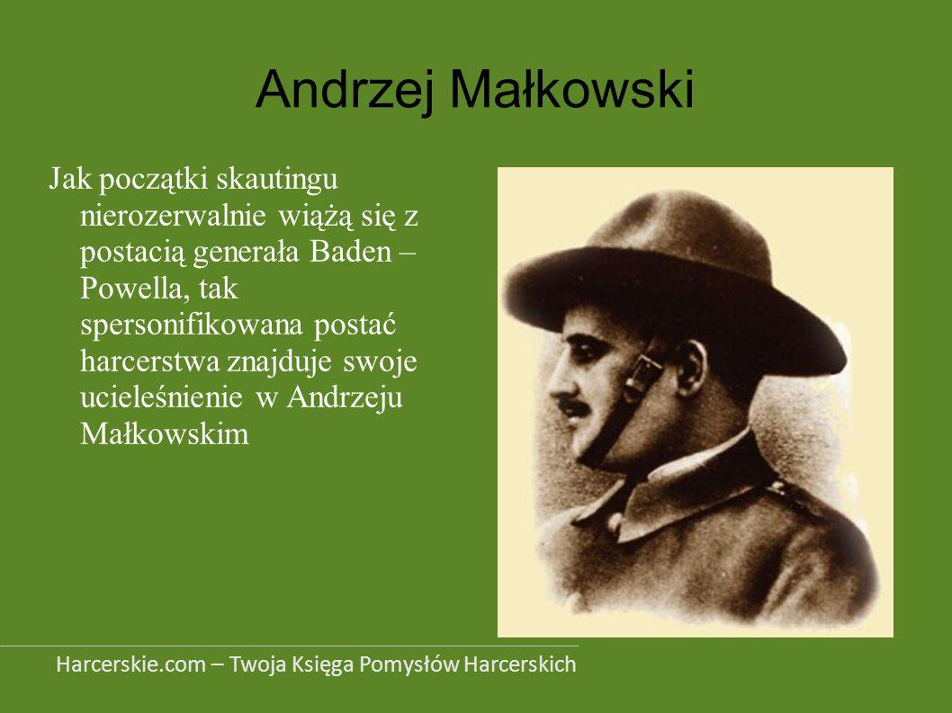 Andrzej Małkowski Jak początki skautingu nierozerwalnie wiążą się z postacią generała Baden – Powella, tak spersonifikowana postać harcerstwa znajduje