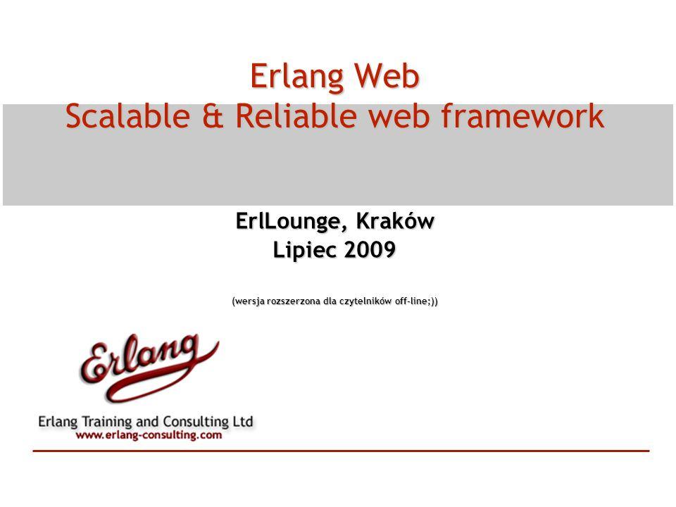 Erlang Web Scalable & Reliable web framework ErlLounge, Kraków Lipiec 2009 (wersja rozszerzona dla czytelników off-line;))