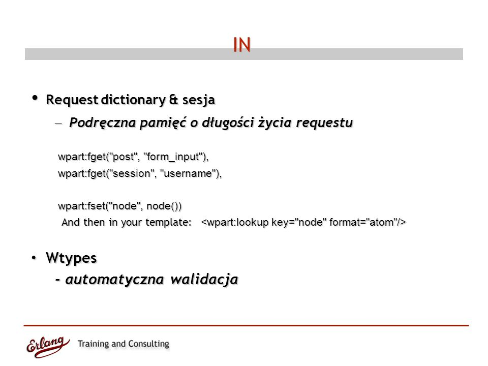 IN Request dictionary & sesja Request dictionary & sesja – Podręczna pamięć o długości życia requestu wpart:fget( post , form_input ), wpart:fget( post , form_input ), wpart:fget( session , username ), wpart:fget( session , username ), wpart:fset( node , node()) wpart:fset( node , node()) And then in your template: And then in your template: Wtypes Wtypes - automatyczna walidacja