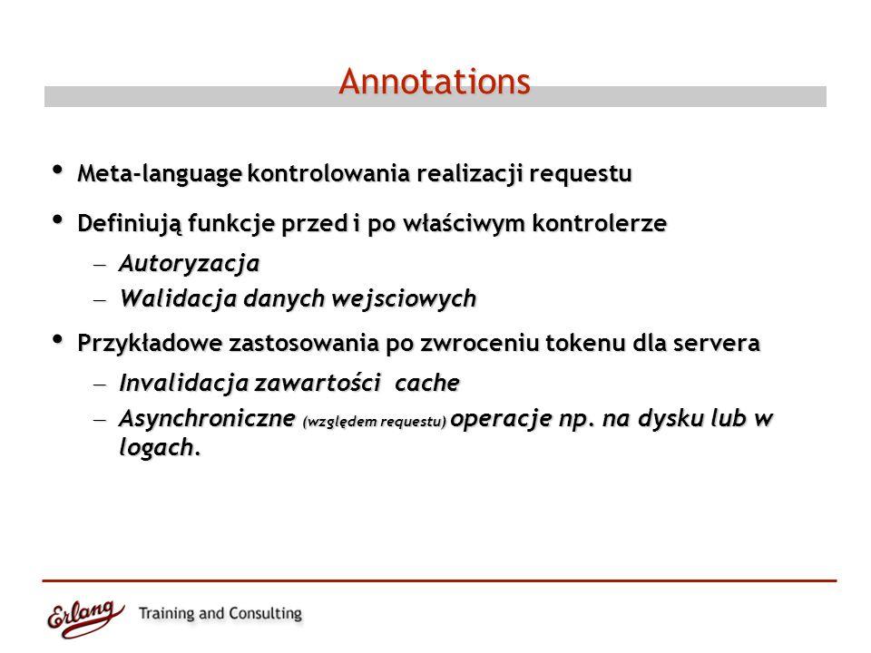 Annotations Meta-language kontrolowania realizacji requestu Meta-language kontrolowania realizacji requestu Definiują funkcje przed i po właściwym kontrolerze Definiują funkcje przed i po właściwym kontrolerze – Autoryzacja – Walidacja danych wejsciowych Przykładowe zastosowania po zwroceniu tokenu dla servera Przykładowe zastosowania po zwroceniu tokenu dla servera – Invalidacja zawartości cache – Asynchroniczne (względem requestu) operacje np.