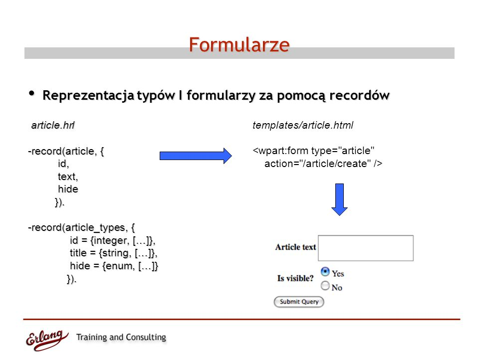 Formularze Reprezentacja typów I formularzy za pomocą recordów Reprezentacja typów I formularzy za pomocą recordów article.hrl article.hrl -record(article, { id, id, text, text, hide hide }).