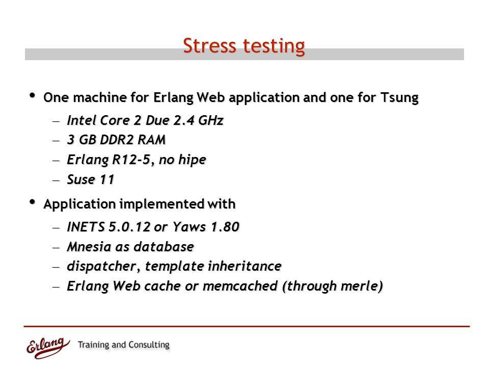 Stress testing One machine for Erlang Web application and one for Tsung One machine for Erlang Web application and one for Tsung – Intel Core 2 Due 2.4 GHz – 3 GB DDR2 RAM – Erlang R12-5, no hipe – Suse 11 Application implemented with Application implemented with – INETS 5.0.12 or Yaws 1.80 – Mnesia as database – dispatcher, template inheritance – Erlang Web cache or memcached (through merle)