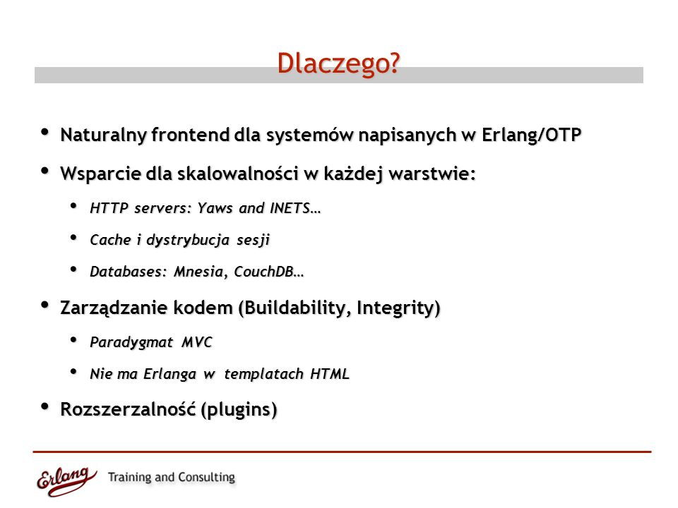 Dlaczego? Naturalny frontend dla systemów napisanych w Erlang/OTP Naturalny frontend dla systemów napisanych w Erlang/OTP Wsparcie dla skalowalności w