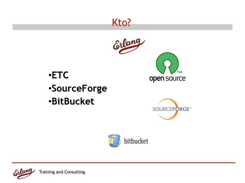 Kto? ETC ETC SourceForge SourceForge BitBucket BitBucket