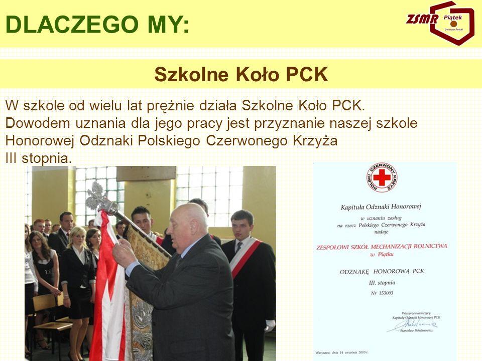 DLACZEGO MY: W szkole od wielu lat prężnie działa Szkolne Koło PCK. Dowodem uznania dla jego pracy jest przyznanie naszej szkole Honorowej Odznaki Pol