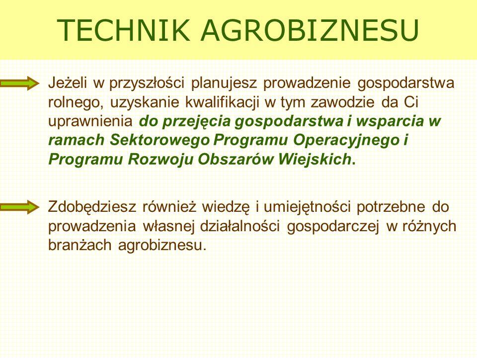 TECHNIK AGROBIZNESU Jeżeli w przyszłości planujesz prowadzenie gospodarstwa rolnego, uzyskanie kwalifikacji w tym zawodzie da Ci uprawnienia do przeję