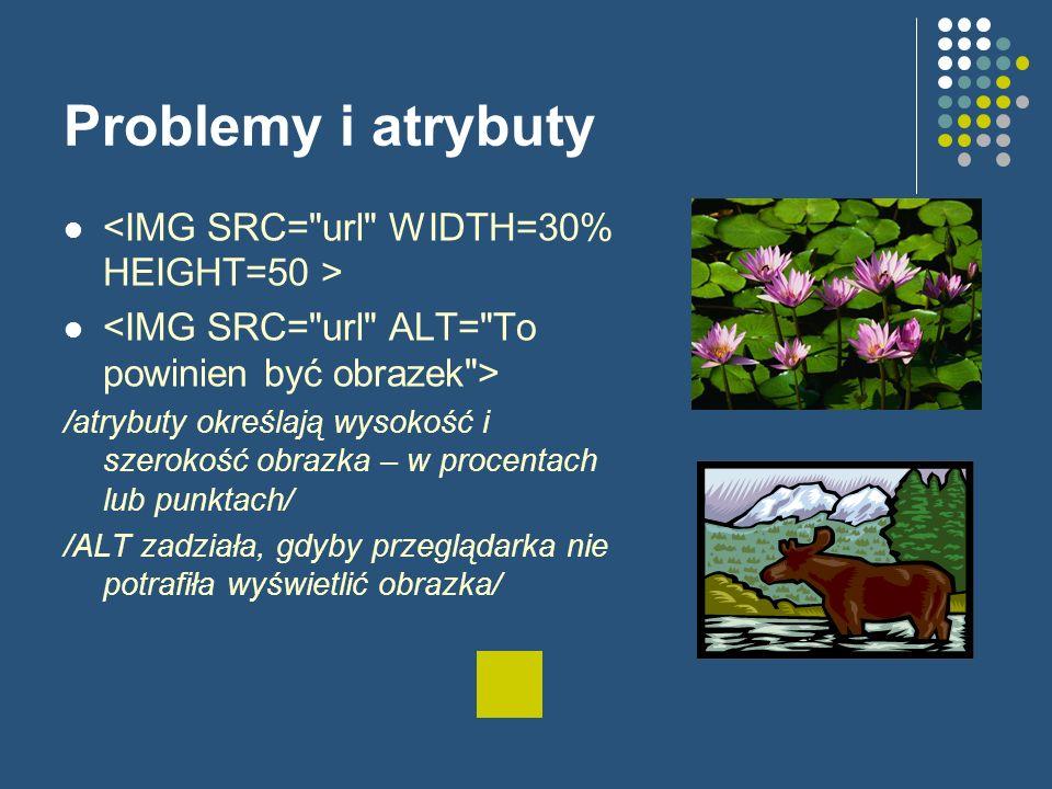Problemy i atrybuty /atrybuty określają wysokość i szerokość obrazka – w procentach lub punktach/ /ALT zadziała, gdyby przeglądarka nie potrafiła wyświetlić obrazka/