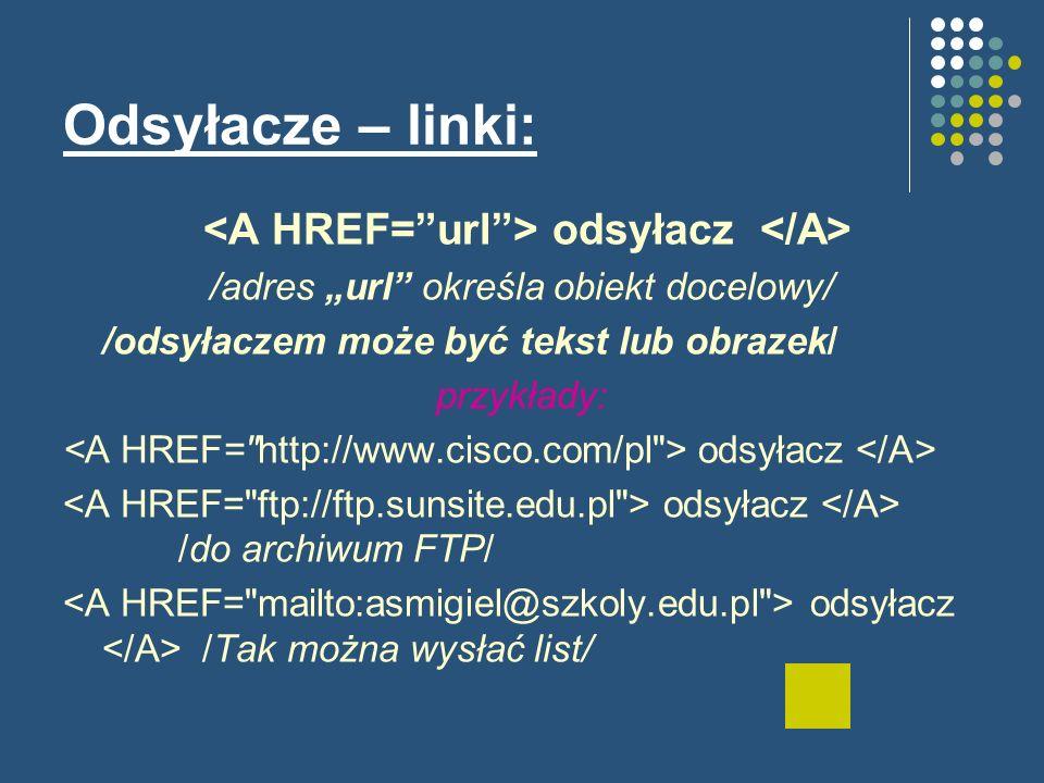Odsyłacze – linki: odsyłacz /adres url określa obiekt docelowy/ /odsyłaczem może być tekst lub obrazek/ przykłady: odsyłacz odsyłacz /do archiwum FTP/ odsyłacz /Tak można wysłać list/