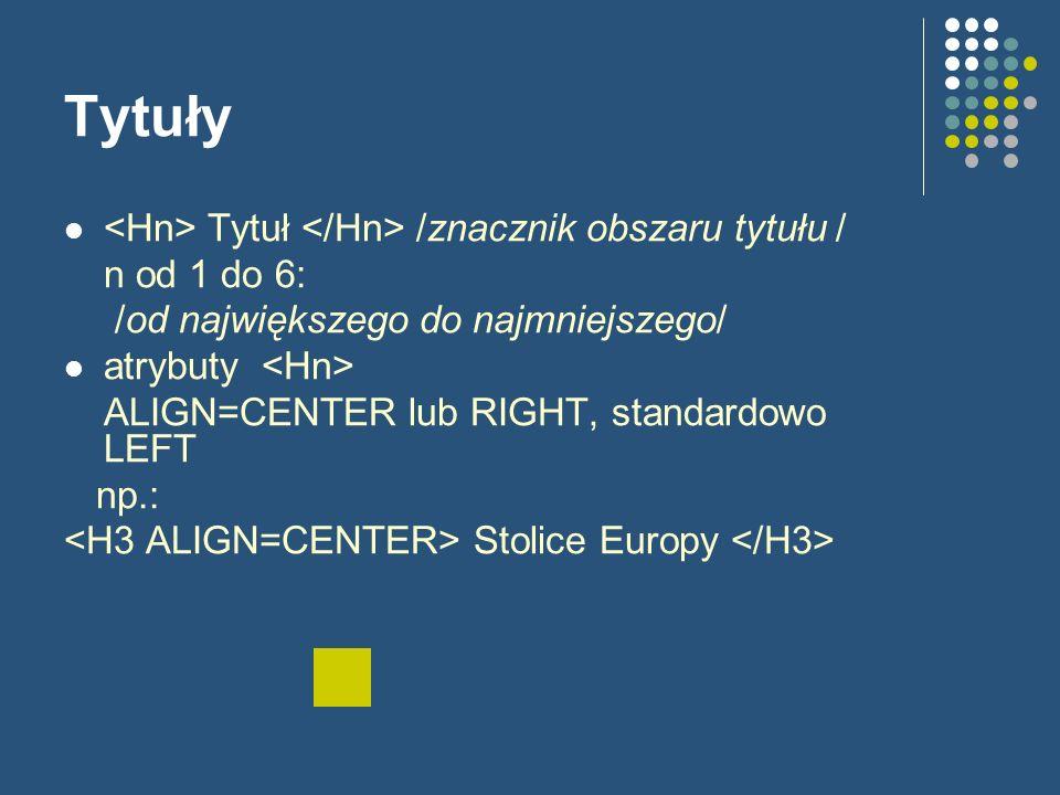 Tytuły Tytuł /znacznik obszaru tytułu / n od 1 do 6: /od największego do najmniejszego/ atrybuty ALIGN=CENTER lub RIGHT, standardowo LEFT np.: Stolice Europy