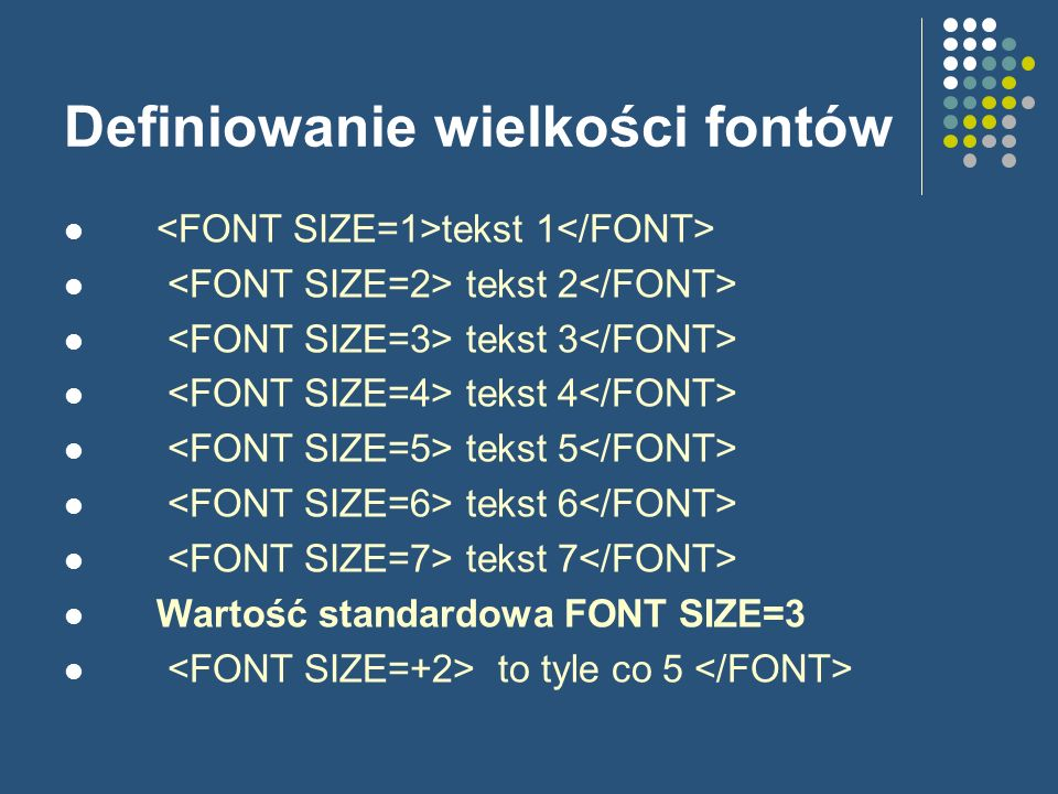 Definiowanie wielkości fontów tekst 1 tekst 2 tekst 3 tekst 4 tekst 5 tekst 6 tekst 7 Wartość standardowa FONT SIZE=3 to tyle co 5