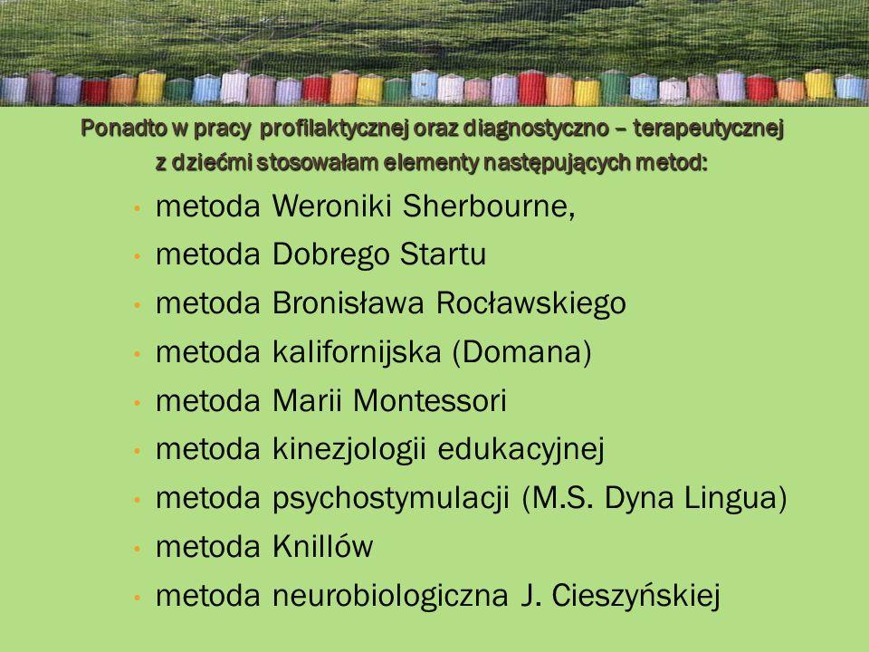 Ponadto w pracy profilaktycznej oraz diagnostyczno – terapeutycznej z dziećmi stosowałam elementy następujących metod: metoda Weroniki Sherbourne, metoda Dobrego Startu metoda Bronisława Rocławskiego metoda kalifornijska (Domana) metoda Marii Montessori metoda kinezjologii edukacyjnej metoda psychostymulacji (M.S.