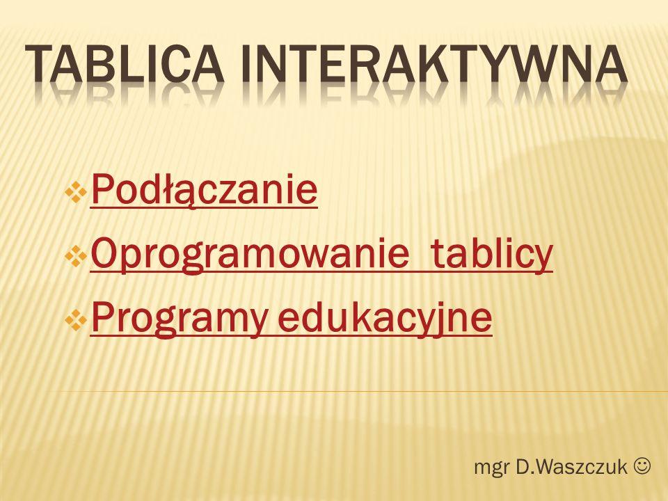 mgr D.Waszczuk Podłączanie Oprogramowanie tablicy Programy edukacyjne